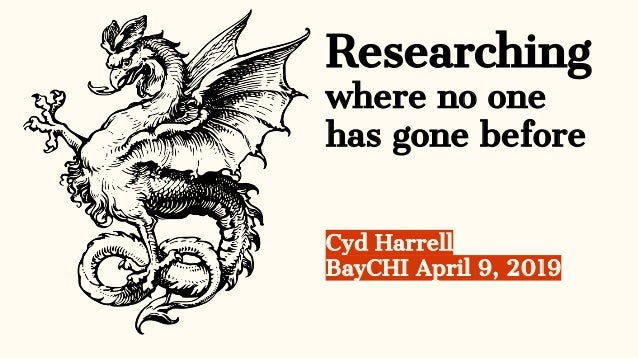 Researching where no one has gone before Cyd Harrell BayCHI April 9, 2019