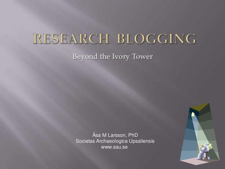 Research blogging<br />Beyond the Ivory Tower<br />Åsa M Larsson, PhD<br />Societas Archaeologica Upsaliensis<br />www.sau...