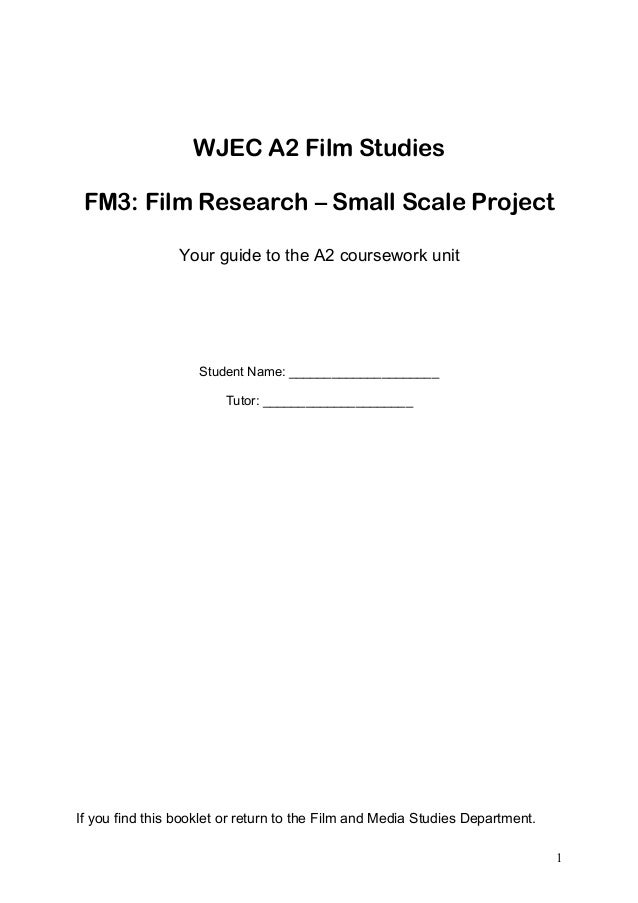 WJEC A2 Film Studies FM3: Film Research – Small Scale Project Your guide to the A2 coursework unit Student Name: _________...