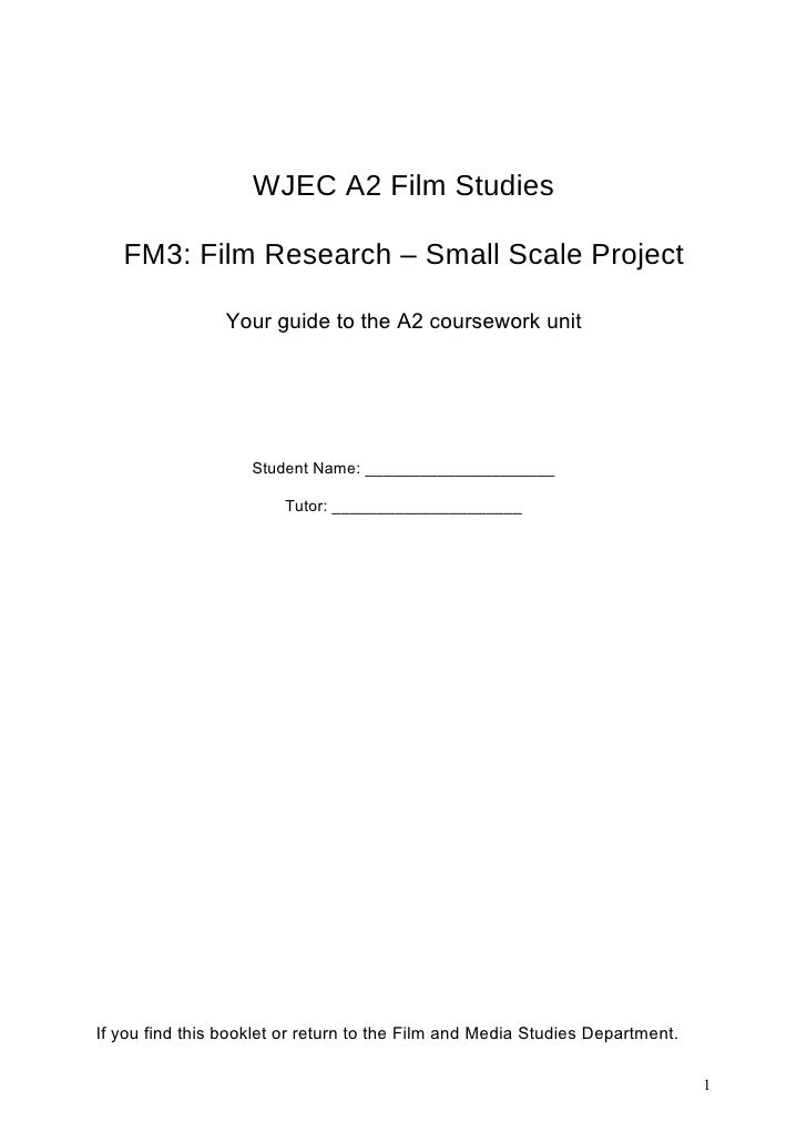 WJEC A2 Film Studies     FM3: Film Research – Small Scale Project                  Your guide to the A2 coursework unit   ...
