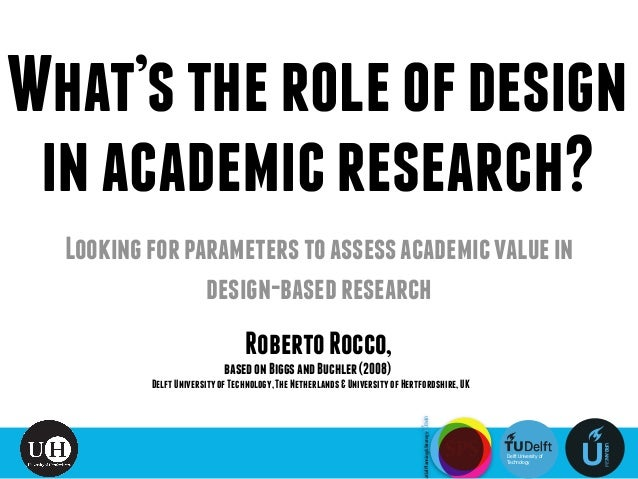 What'stheroleofdesign inacademicresearch? DelftUniversityofTechnology,TheNetherlands&UniversityofHertfordshire,UK RobertoR...