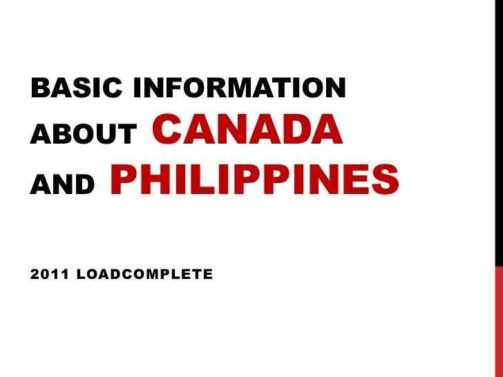 BASIC INFORMATIONABOUT   CANADAAND    PHILIPPINES2011 LOADCOMPLETE