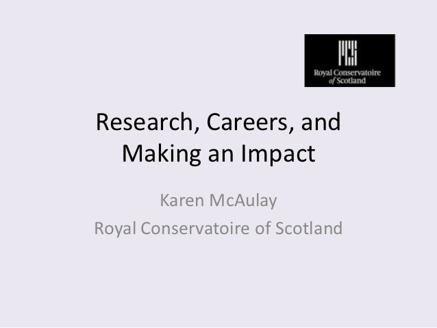 Research, Careers, and  Making an Impact        Karen McAulayRoyal Conservatoire of Scotland