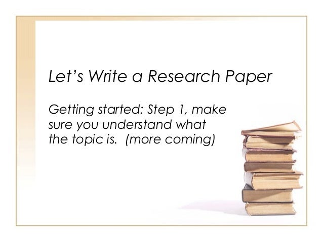 Let's Write a Research PaperGetting started: Step 1, makesure you understand whatthe topic is. (more coming)