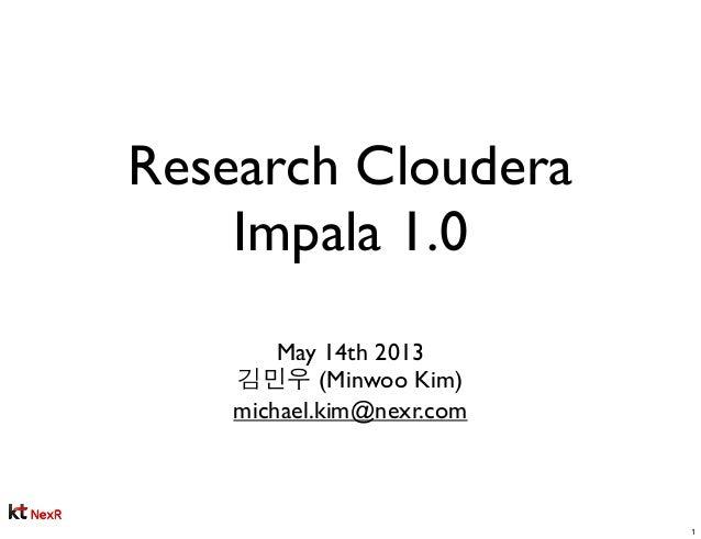 Research ClouderaImpala 1.0May 14th 2013김민우 (Minwoo Kim)michael.kim@nexr.com1