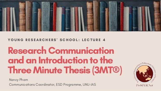 ResearchCommunication andanIntroductiontothe ThreeMinuteThesis(3MT®) Nancy Pham Communications Coordinator, ESD Programme,...