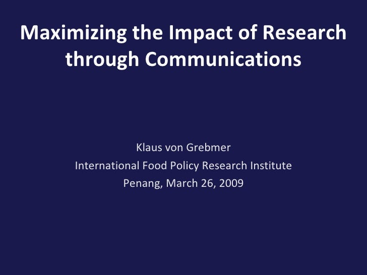 Maximizing the Impact of Research through Communications Klaus von Grebmer International Food Policy Research Institute Pe...