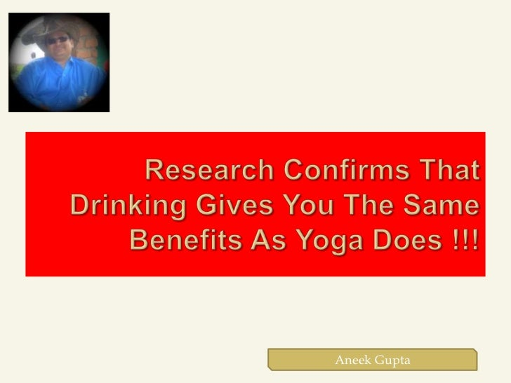 Research Confirms That Drinking Gives You The Same Benefits As Yoga Does !!!<br />Aneek Gupta<br />