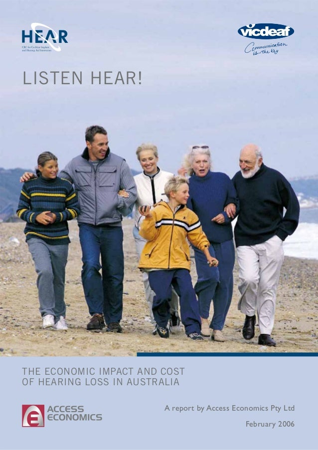 THE ECONOMIC IMPACT AND COST OF HEARING LOSS IN AUSTRALIA LISTEN HEAR! A report by Access Economics Pty Ltd February 2006