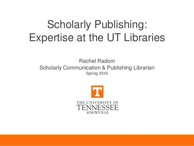 Scholarly Publishing: Expertise at the UT Libraries Rachel Radom Scholarly Communication & Publishing Librarian Spring 2016