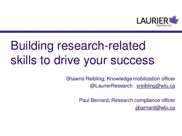 Building research-related skills to drive your success Shawna Reibling, Knowledge mobilization officer @LaurierResearch sr...