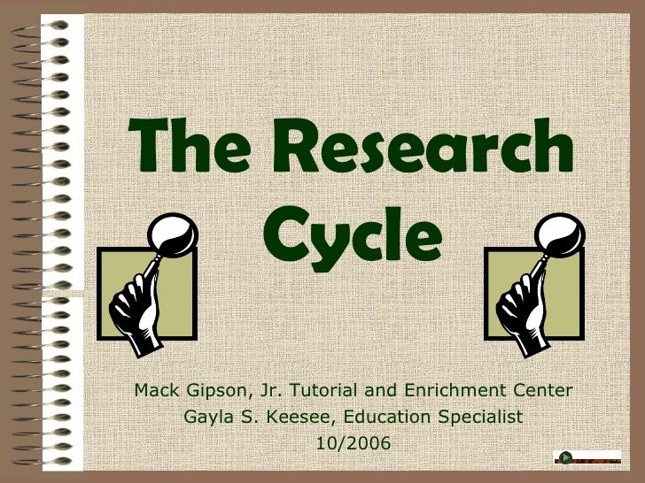 The Research Cycle Mack Gipson, Jr. Tutorial and Enrichment Center Gayla S. Keesee, Education Specialist 10/2006