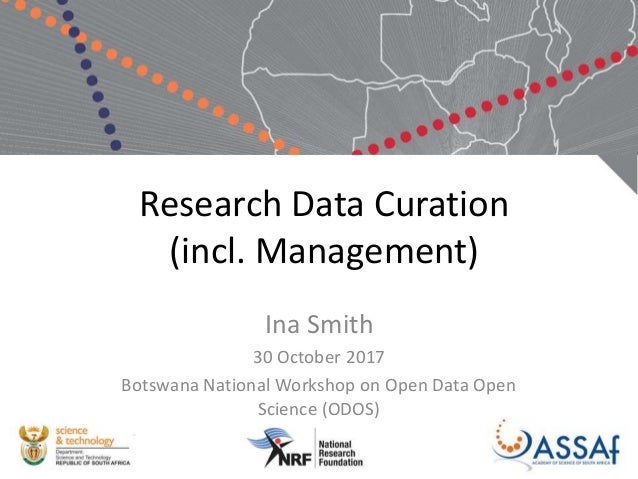Research Data Curation (incl. Management) Ina Smith 30 October 2017 Botswana National Workshop on Open Data Open Science (...