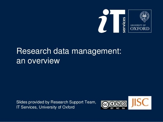 Research data management: an overview Slides provided by Research Support Team, IT Services, University of Oxford