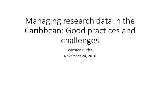 Managing research data in the Caribbean: Good practices and challenges Winston Butler November 24, 2016