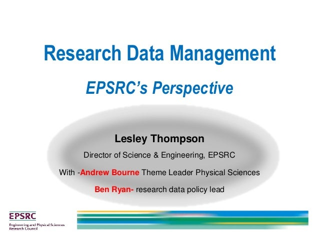 Research Data Management EPSRC's Perspective Lesley Thompson Director of Science & Engineering, EPSRC With -Andrew Bourne ...
