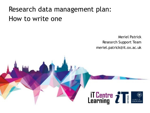 Research data management plan: How to write one Meriel Patrick Research Support Team meriel.patrick@it.ox.ac.uk