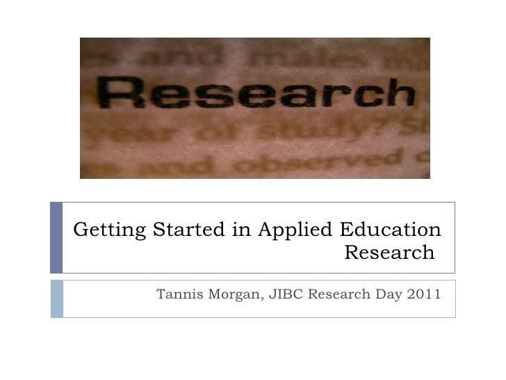 Tannis Morgan, JIBC Research Day 2011 Getting Started in Applied Education Research