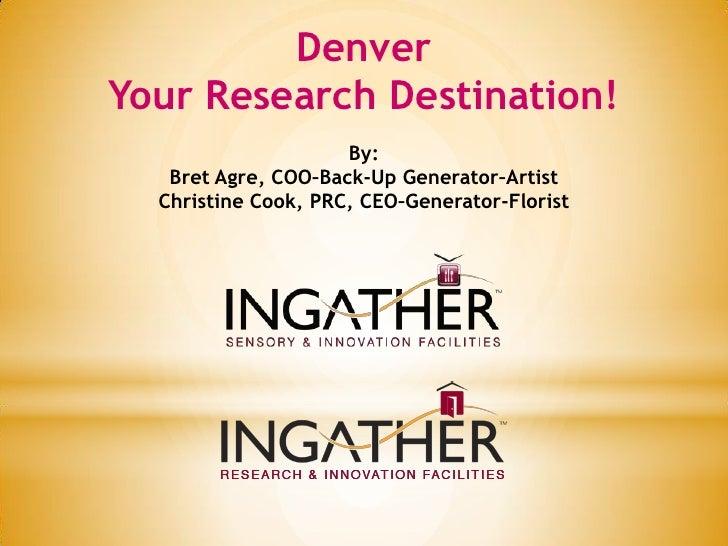 DenverYour Research Destination!                     By:   Bret Agre, COO–Back-Up Generator–Artist  Christine Cook, PRC, C...