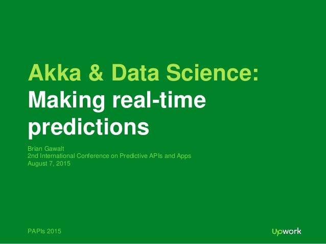 PAPIs 2015 Akka & Data Science: Making real-time predictions Brian Gawalt 2nd International Conference on Predictive APIs ...