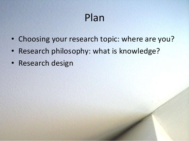 research design and philosophy Philosophical method (or philosophical methodology) is the study of how to do philosophy a common view among philosophers is that philosophy is distinguished by the ways that philosophers follow in addressing philosophical questions.