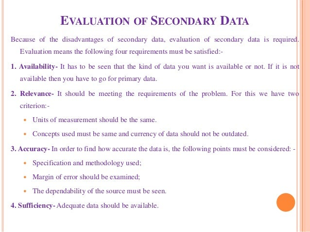 EVALUATION OF SECONDARY DATA Because of the disadvantages of secondary data, evaluation of secondary data is required. Eva...