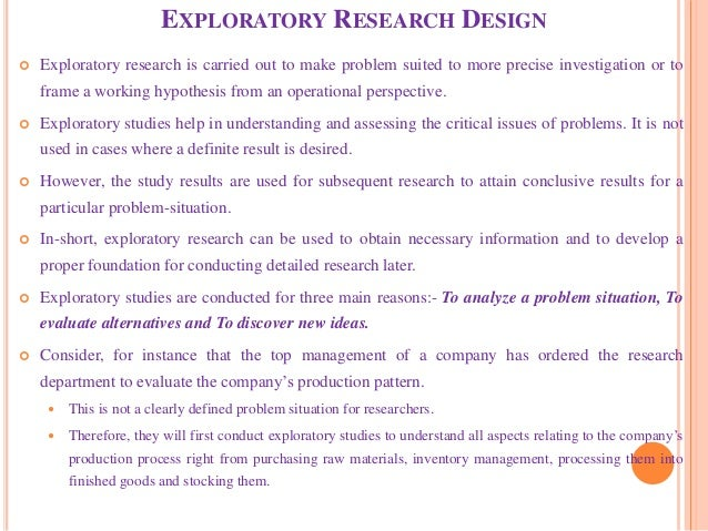 EXPLORATORY RESEARCH DESIGN  Exploratory research is carried out to make problem suited to more precise investigation or ...