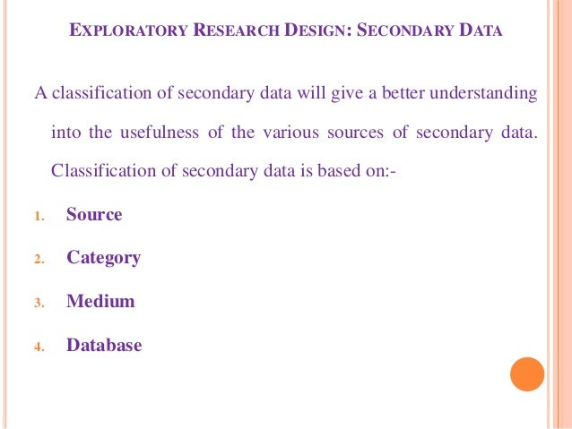 EXPLORATORY RESEARCH DESIGN: SECONDARY DATA A classification of secondary data will give a better understanding into the u...