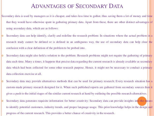 ADVANTAGES OF SECONDARY DATA Secondary data is used by managers as it is cheaper, and takes less time to gather, thus savi...