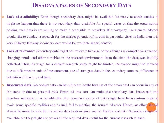 DISADVANTAGES OF SECONDARY DATA  Lack of availability: Even though secondary data might be available for many research st...
