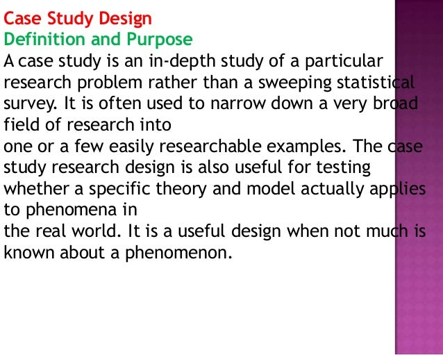 Case Study Design Definition and Purpose A case study is an in-depth study of a particular research problem rather than a ...