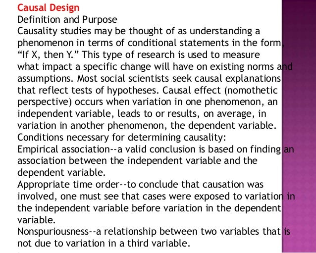 Causal Design Definition and Purpose Causality studies may be thought of as understanding a phenomenon in terms of conditi...
