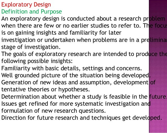 Exploratory Design Definition and Purpose An exploratory design is conducted about a research problem when there are few o...