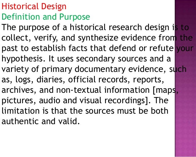 Historical Design Definition and Purpose The purpose of a historical research design is to collect, verify, and synthesize...
