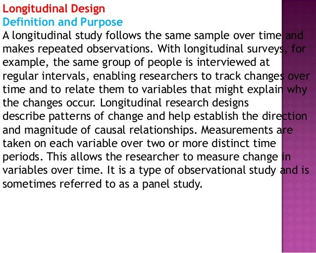 Longitudinal Design Definition and Purpose A longitudinal study follows the same sample over time and makes repeated obser...