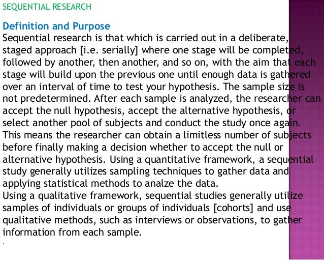 SEQUENTIAL RESEARCH Definition and Purpose Sequential research is that which is carried out in a deliberate, staged approa...