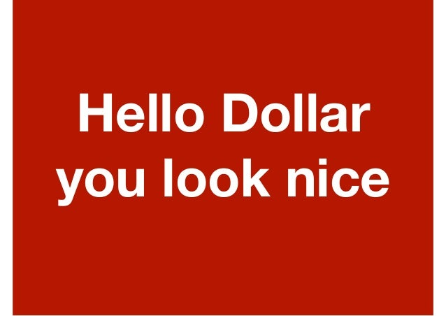 Hello Dollar you look nice
