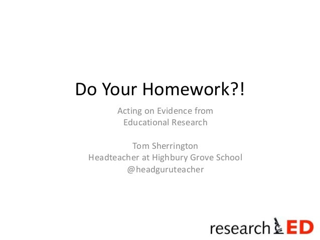 Do Your Homework?!  Acting on Evidence from  Educational Research  Tom Sherrington  Headteacher at Highbury Grove School  ...