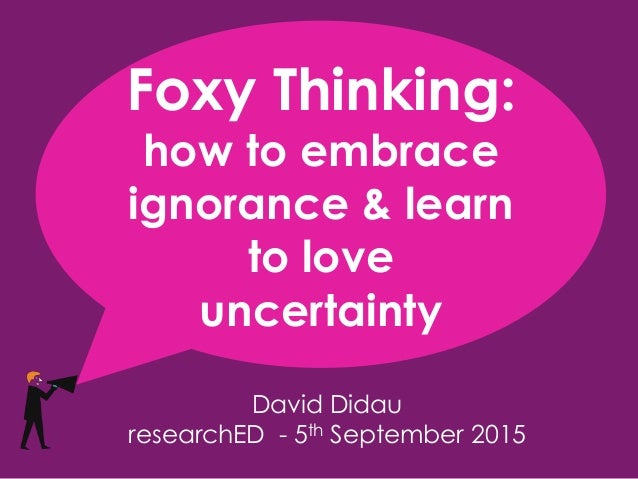 David Didau researchED - 5th September 2015 Foxy Thinking: how to embrace ignorance & learn to love uncertainty