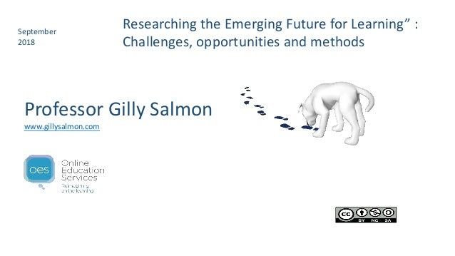 """Researching the Emerging Future for Learning"""" : Challenges, opportunities and methods September 2018 Professor Gilly Salmo..."""