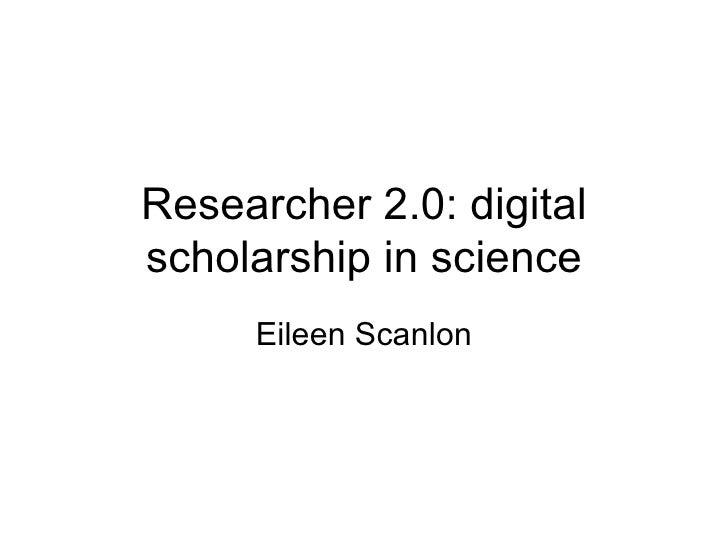 Researcher 2.0: digital scholarship in science Eileen Scanlon