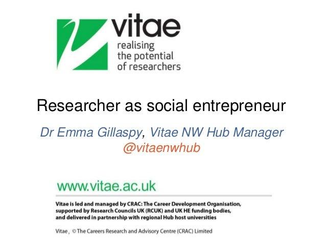 Researcher as social entrepreneur Dr Emma Gillaspy, Vitae NW Hub Manager @vitaenwhub