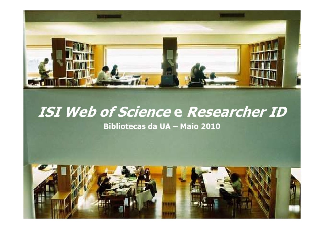 ISI Web of Science e Researcher ID         Bibliotecas da UA – Maio 2010                        Biblioteca da Universidade...