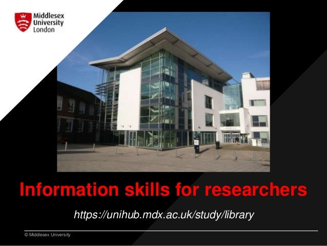 © Middlesex University Information skills for researchers https://unihub.mdx.ac.uk/study/library