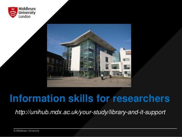 © Middlesex University Information skills for researchers http://unihub.mdx.ac.uk/your-study/library-and-it-support