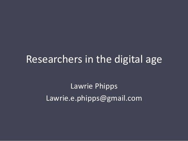 Researchers in the digital age Lawrie Phipps Lawrie.e.phipps@gmail.com