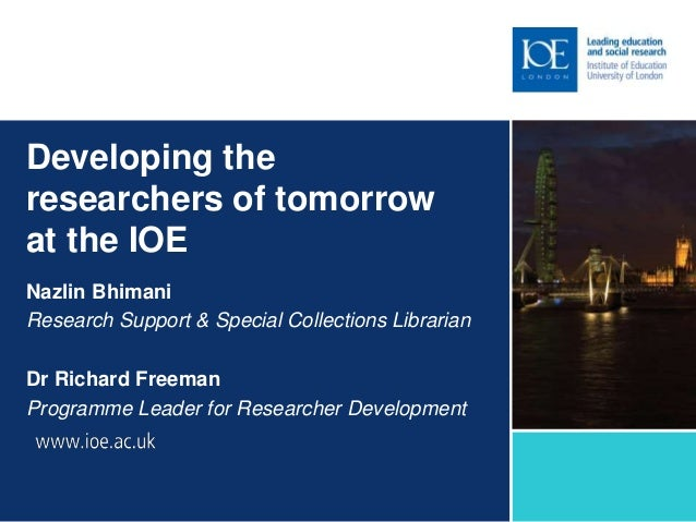 Developing the researchers of tomorrow at the IOE Nazlin Bhimani Research Support & Special Collections Librarian Dr Richa...