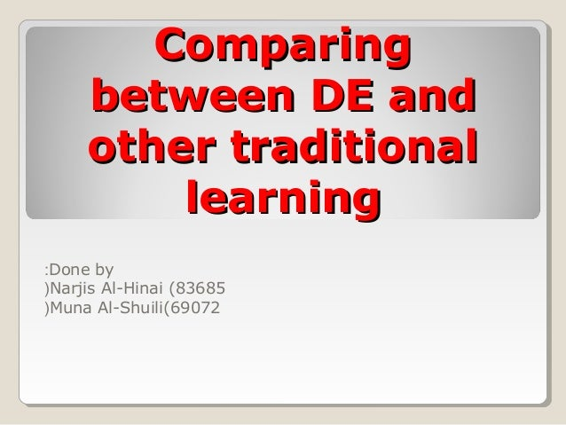 ComparingComparing between DE andbetween DE and other traditionalother traditional learninglearning Done by: Narjis Al-Hin...