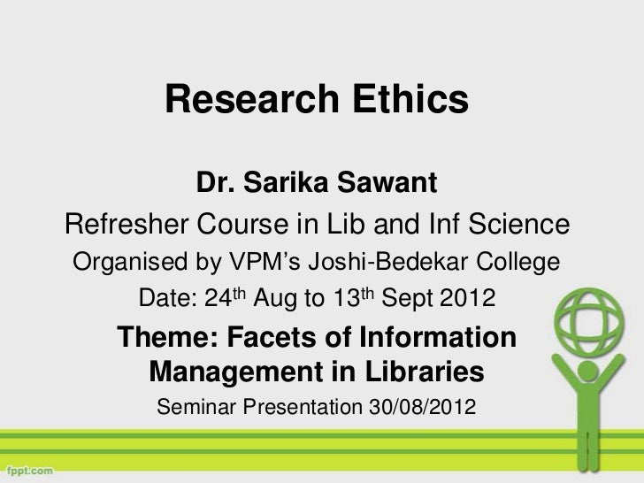 Research Ethics          Dr. Sarika SawantRefresher Course in Lib and Inf ScienceOrganised by VPM's Joshi-Bedekar College ...