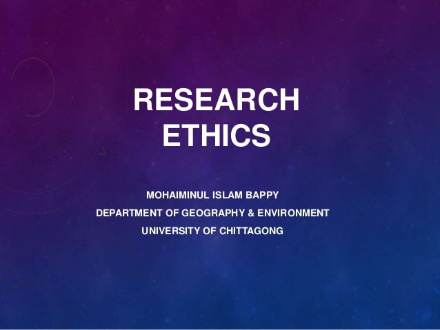 RESEARCH ETHICS MOHAIMINUL ISLAM BAPPY DEPARTMENT OF GEOGRAPHY & ENVIRONMENT UNIVERSITY OF CHITTAGONG